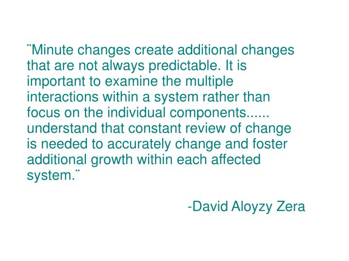¨Minute changes create additional changes that are not always predictable. It is important to examine the multiple interactions within a system rather than focus on the individual components...... understand that constant review of change is needed to accurately change and foster additional growth within each affected system.¨