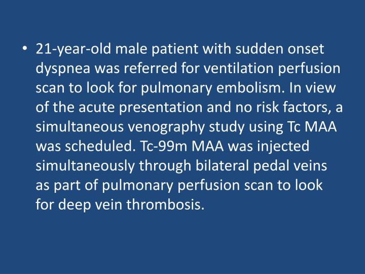21-year-old male patient with sudden onset dyspnea was referred for ventilation perfusion scan to look for pulmonary embolism. In view of the acute presentation and no risk factors, a simultaneous venography study using Tc MAA was scheduled. Tc-99m MAA was injected simultaneously through bilateral pedal veins as part of pulmonary perfusion scan to look for deep vein thrombosis.