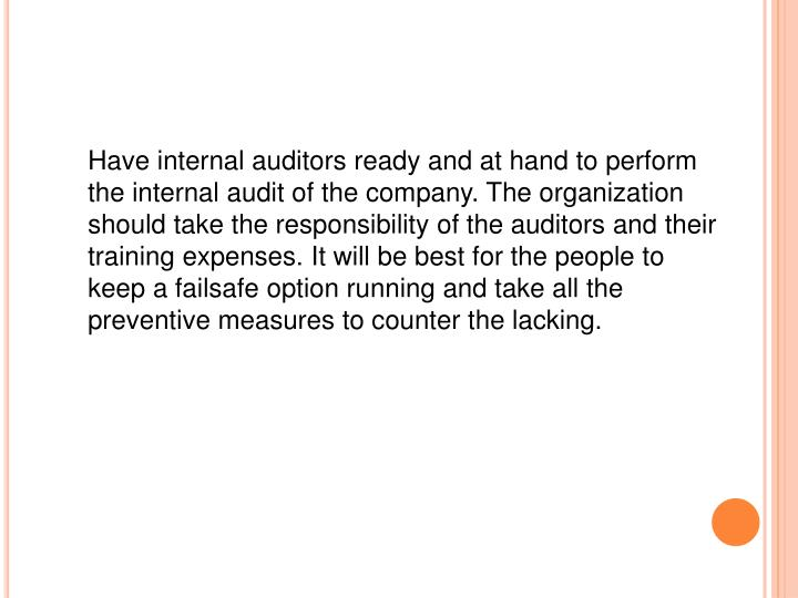 Have internal auditors ready and at hand to perform the internal audit of the company. The organization should take the responsibility of the auditors and their training expenses. It will be best for the people to keep a failsafe option running and take all the preventive measures to counter the lacking.