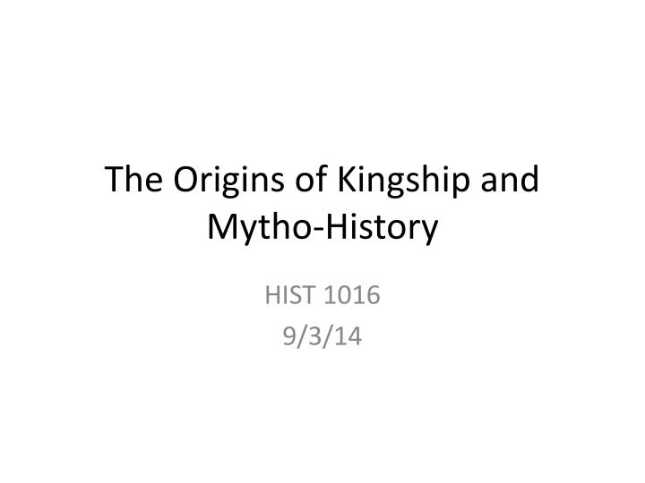 The origins of kingship and mytho history