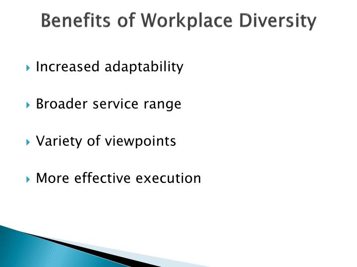 what are the benefits of workplace diversity One of the strategic benefits of workplace diversity is that it can be viewed as moral and ethical, as well as the right thing to do.