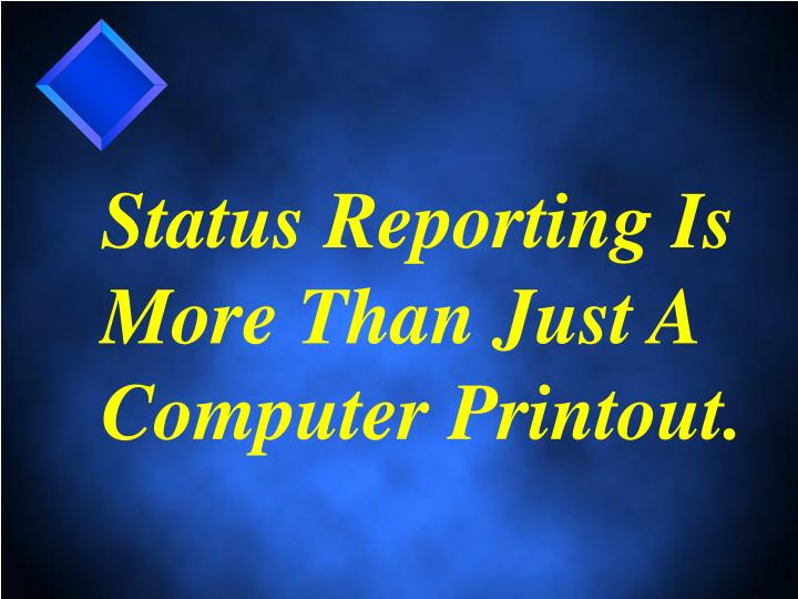 Status Reporting Is More Than Just A Computer Printout.