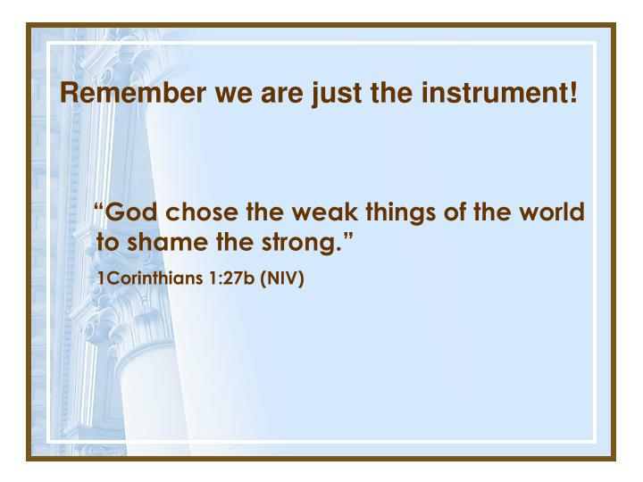 Remember we are just the instrument!