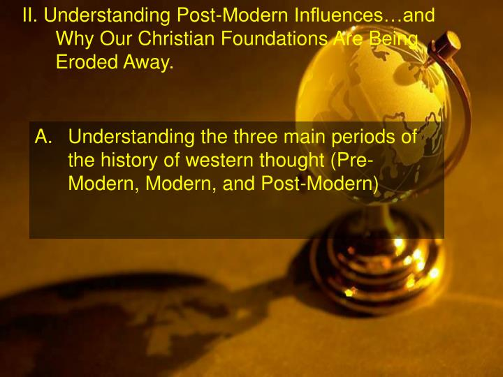 II. Understanding Post-Modern Influences…and Why Our Christian Foundations Are Being Eroded Away.