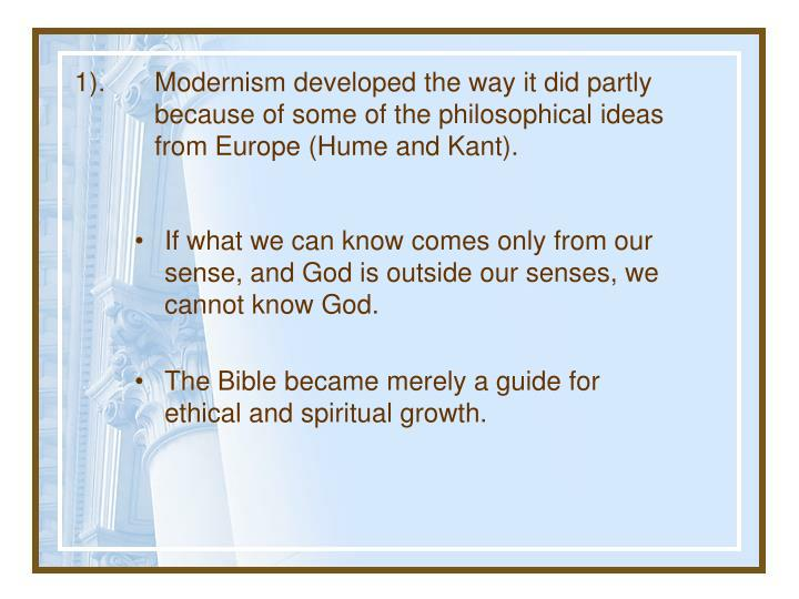 1).	Modernism developed the way it did partly 	because of some of the philosophical ideas 	from Europe (Hume and Kant).