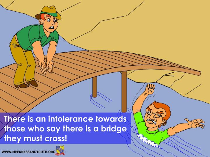 There is an intolerance towards those who say there is a bridge they must cross!