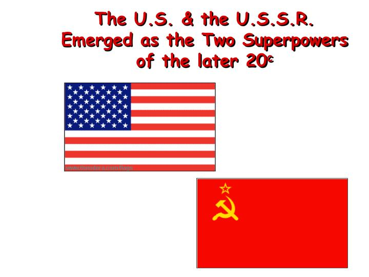 The U.S. & the U.S.S.R. Emerged as the Two Superpowers of the later 20