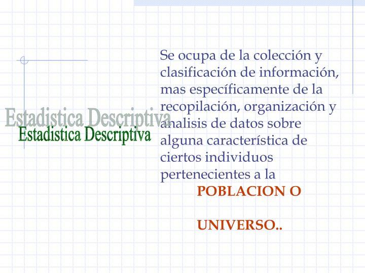 Se ocupa de la colección y clasificación de información, mas específicamente de la recopilación, organización y analisis de datos sobre alguna característica de ciertos individuos pertenecientes a la