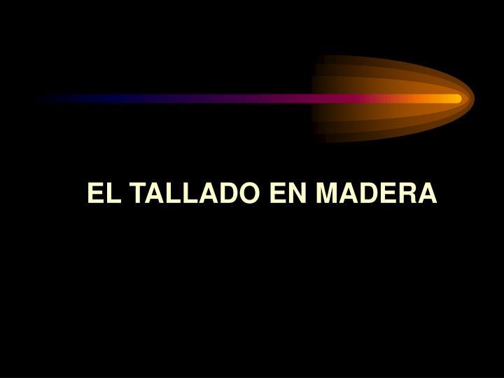 EL TALLADO EN MADERA