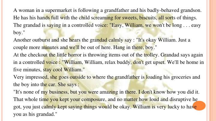 """A woman in a supermarket is following a grandfather and his badly-behaved grandson. He has his hands full with the child screaming for sweets, biscuits, all sorts of things. The grandad is saying in a controlled voice: """"Easy, William, we won't be long . . . easy boy."""""""