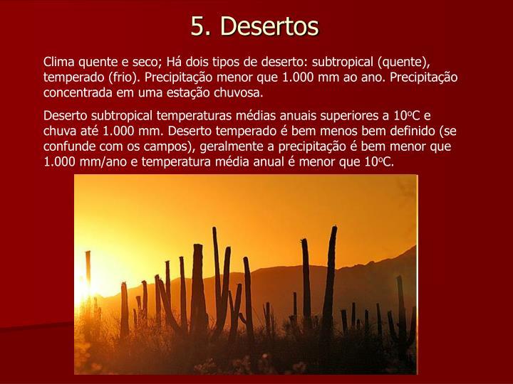 Clima quente e seco; Há dois tipos de deserto: subtropical (quente), temperado (frio). Precipitação menor que 1.000 mm ao ano. Precipitação concentrada em uma estação chuvosa.