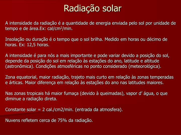 A intensidade da radiação é a quantidade de energia enviada pelo sol por unidade de tempo e de área.Ex: cal/cm