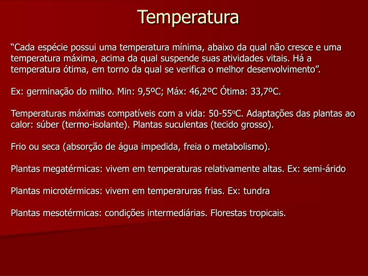 """""""Cada espécie possui uma temperatura mínima, abaixo da qual não cresce e uma temperatura máxima, acima da qual suspende suas atividades vitais. Há a temperatura ótima, em torno da qual se verifica o melhor desenvolvimento""""."""