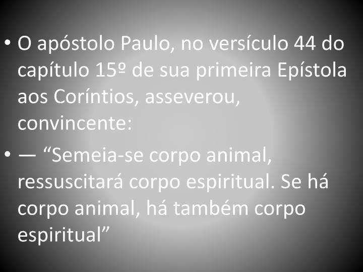 O apstolo Paulo, no versculo 44 do captulo 15 de sua primeira Epstola aos Corntios, asseverou, convincente: