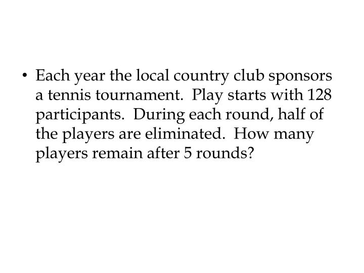 Each year the local country club sponsors a tennis tournament. Play starts with 128 participants. During each round, half of the players are eliminated.How many players remain after 5 rounds?