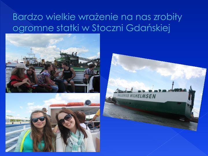 Bardzo wielkie wrażenie na nas zrobiły ogromne statki w Stoczni Gdańskiej
