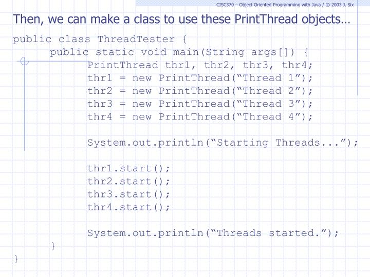 Then, we can make a class to use these PrintThread objects…