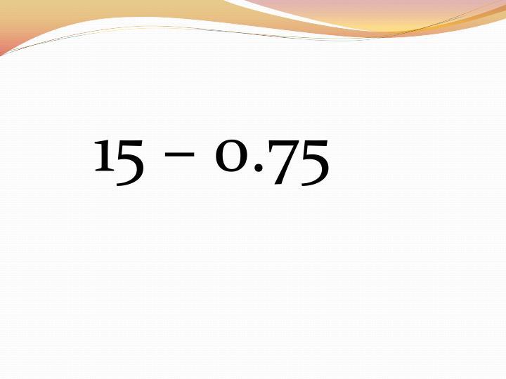 15 – 0.75