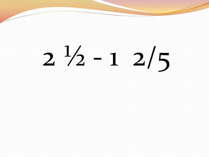 2 ½ - 1  2/5