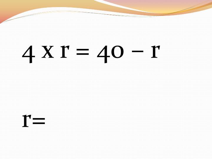 4 x r = 40 – r