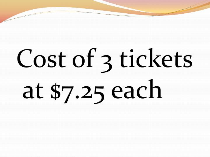 Cost of 3 tickets at $7.25 each