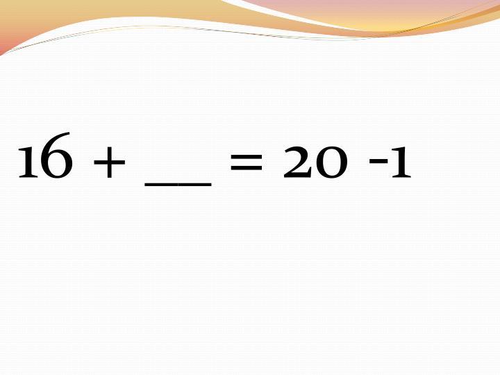 16 + __ = 20 -1