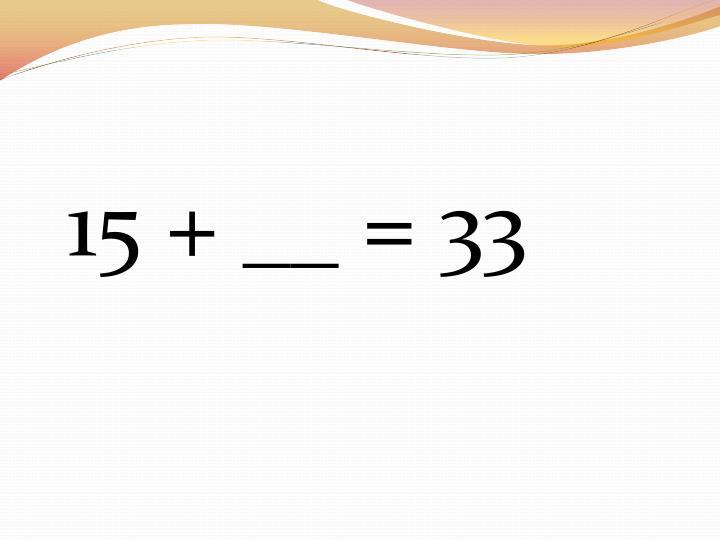 15 + __ = 33