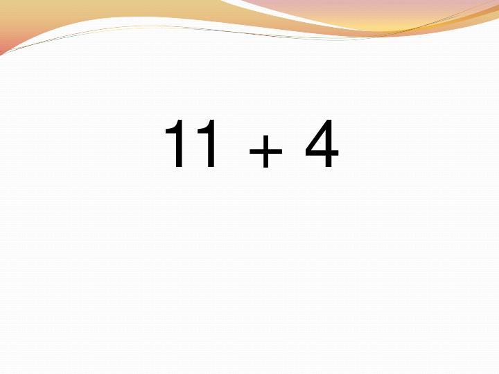11 + 4