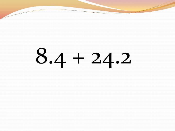 8.4 + 24.2