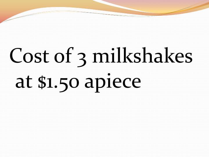 Cost of 3 milkshakes at $1.50 apiece