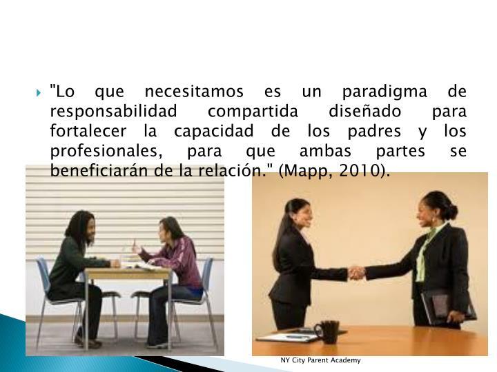 """""""Lo que necesitamos es un paradigma de responsabilidad compartida diseñado para fortalecer la capacidad de los padres y los profesionales, para que ambas partes se beneficiarán de la relación."""" (Mapp, 2010)."""