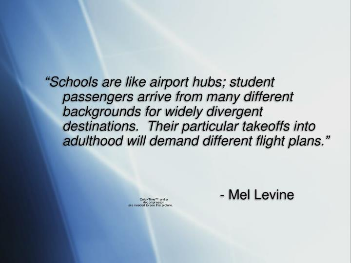 """Schools are like airport hubs; student passengers arrive from many different backgrounds for widely divergent destinations.  Their particular takeoffs into adulthood will demand different flight plans."""