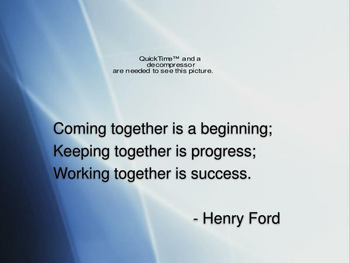 Coming together is a beginning;