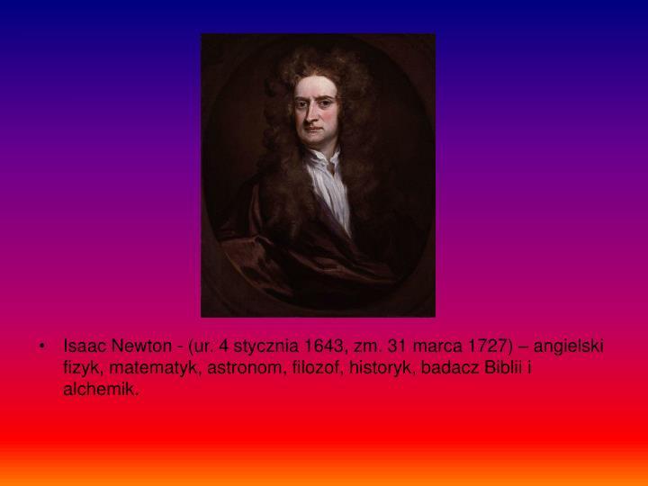 Isaac Newton - (ur. 4 stycznia 1643, zm. 31 marca 1727) – angielski fizyk, matematyk, astronom, filozof, historyk, badacz Biblii i alchemik.