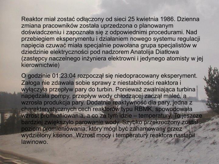 Reaktor miał zostać odłączony od sieci 25 kwietnia 1986. Dzienna zmiana pracowników została uprzedzona o planowanym doświadczeniu i zapoznała się z odpowiednimi procedurami. Nad przebiegiem eksperymentu i działaniem nowego systemu regulacji napięcia czuwać miała specjalnie powołana grupa specjalistów w dziedzinie elektryczności pod nadzorem Anatolija Diatłowa (zastępcy naczelnego inżyniera elektrowni i jedynego atomisty w jej kierownictwie)
