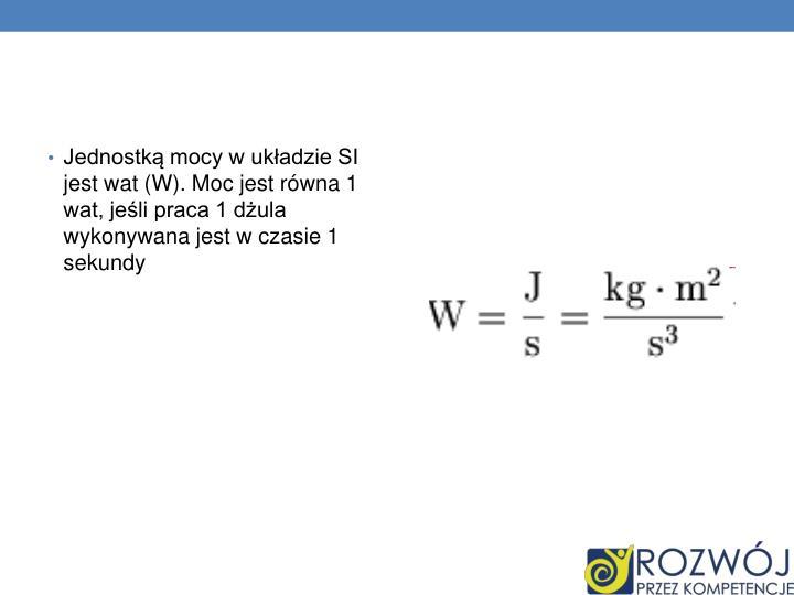 Jednostką mocy w układzie SI jest wat (W). Moc jest równa 1 wat, jeśli praca 1 dżula wykonywana jest w czasie 1 sekundy