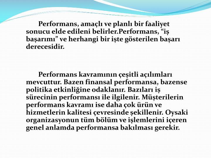 Performans, amal ve planl bir faaliyet sonucu elde edileni belirler.Performans, i baarm ve herhangi bir ite gsterilen baar derecesidir.