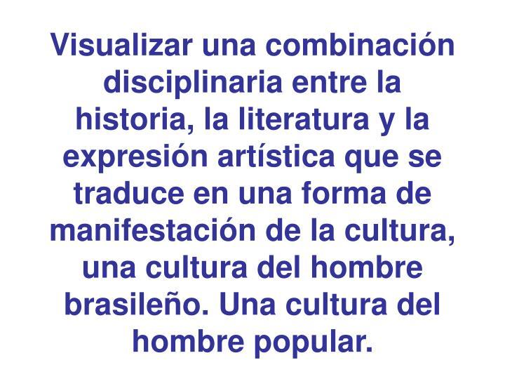 Visualizar una combinación disciplinaria entre la historia, la literatura y la expresión artística que se traduce en una forma de manifestación de la cultura, una cultura del hombre brasileño. Una cultura del hombre popular.
