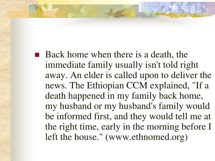 "Back home when there is a death, the immediate family usually isn't told right away. An elder is called upon to deliver the news. The Ethiopian CCM explained, ""If a death happened in my family back home, my husband or my husband's family would be informed first, and they would tell me at the right time, early in the morning before I left the house."" (www.ethnomed.org)"