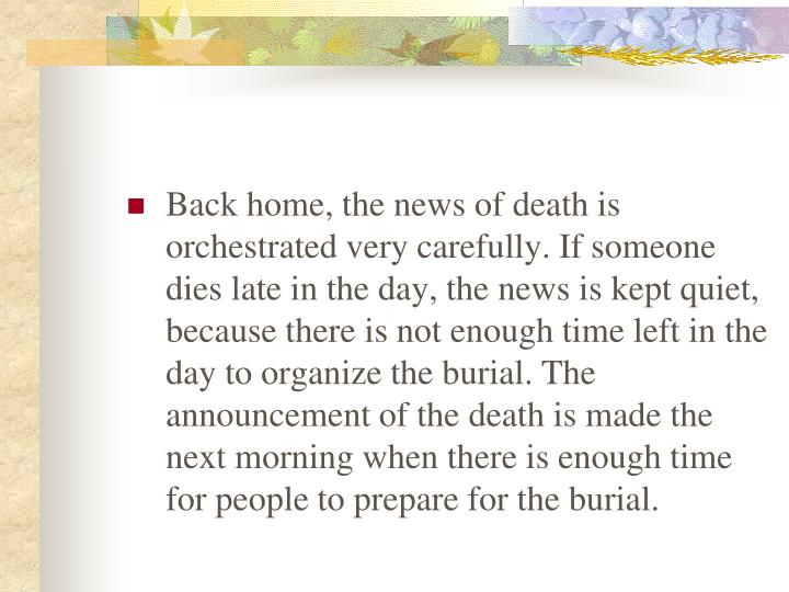Back home, the news of death is orchestrated very carefully. If someone dies late in the day, the news is kept quiet, because there is not enough time left in the day to organize the burial. The announcement of the death is made the next morning when there is enough time for people to prepare for the burial.