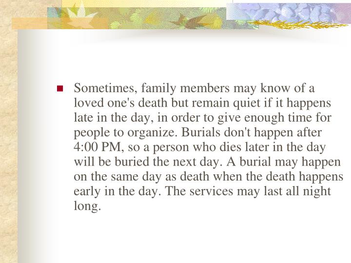 Sometimes, family members may know of a loved one's death but remain quiet if it happens late in the day, in order to give enough time for people to organize. Burials don't happen after 4:00 PM, so a person who dies later in the day will be buried the next day. A burial may happen on the same day as death when the death happens early in the day. The services may last all night long.