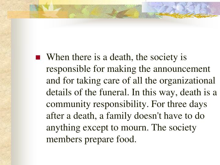 When there is a death, the society is responsible for making the announcement and for taking care of all the organizational details of the funeral. In this way, death is a community responsibility. For three days after a death, a family doesn't have to do anything except to mourn. The society members prepare food.