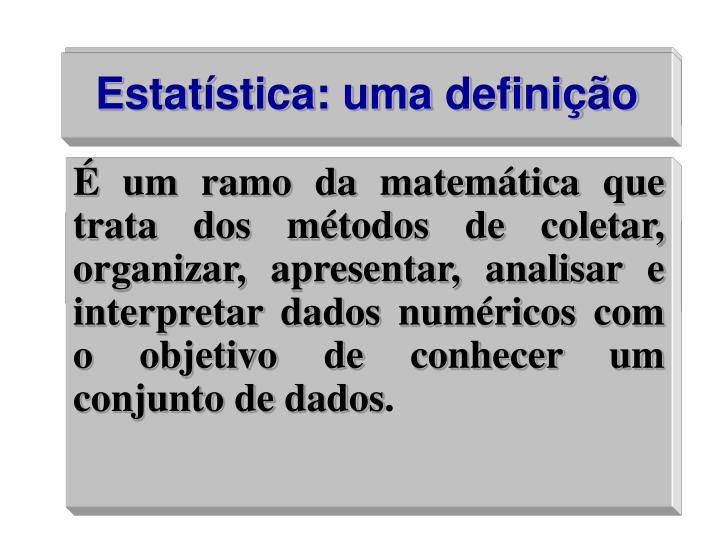 É um ramo da matemática que trata dos métodos de coletar, organizar, apresentar, analisar e interpretar dados numéricos com o objetivo de conhecer um conjunto de dados
