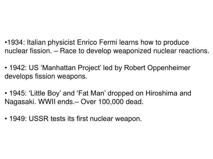1934: Italian physicist Enrico Fermi learns how to produce nuclear fission. – Race to develop weaponized nuclear reactions.