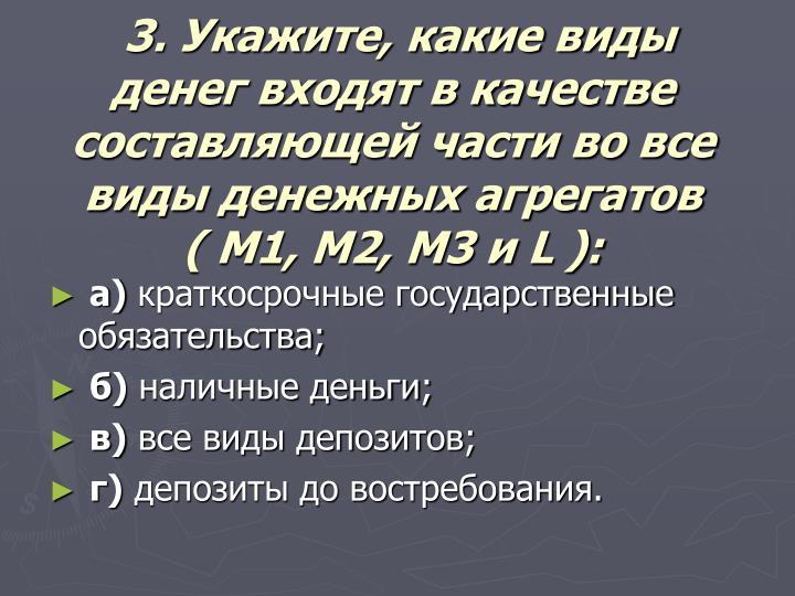 3. Укажите, какие виды денег входят в качестве составляющей части во все виды денежных агрегатов