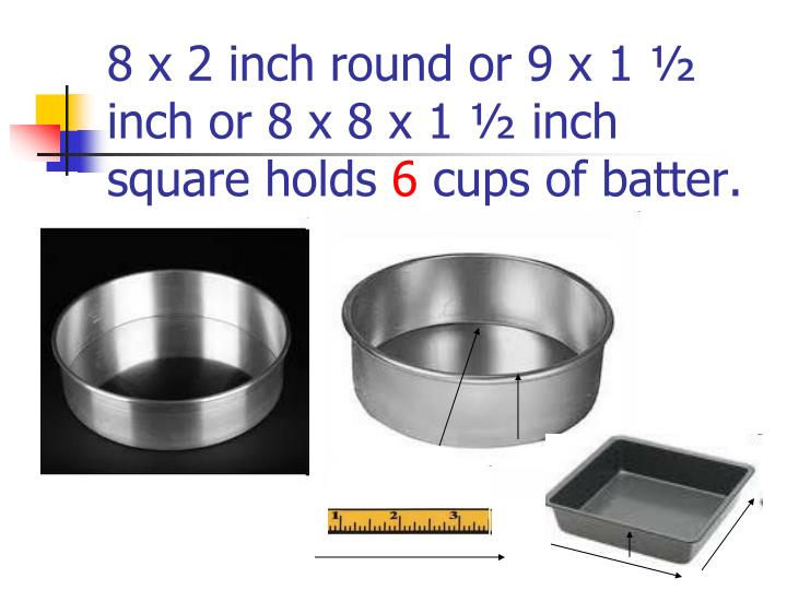 8 x 2 inch round or 9 x 1 ½ inch or 8 x 8 x 1 ½ inch square holds