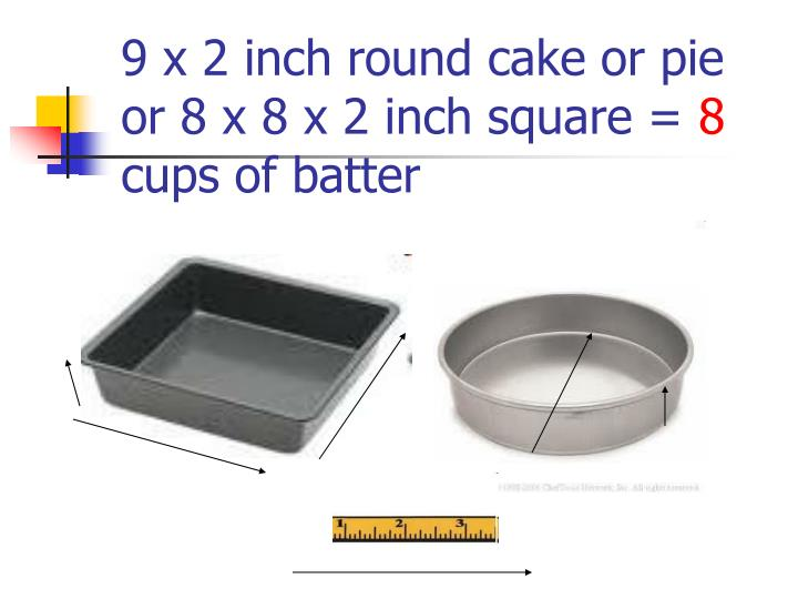 9 x 2 inch round cake or pie or 8 x 8 x 2 inch square =