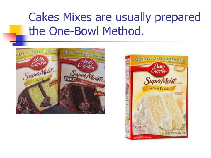 Cakes Mixes are usually prepared the One-Bowl Method.