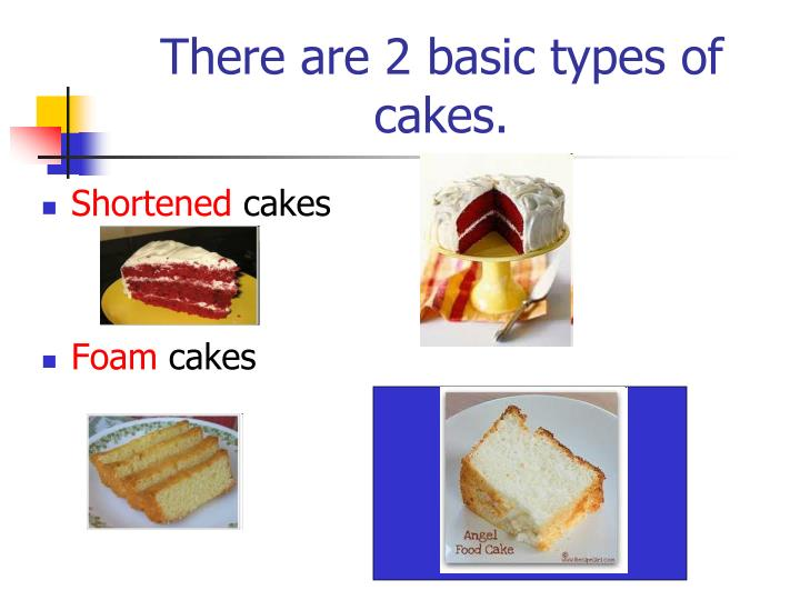 There are 2 basic types of cakes.