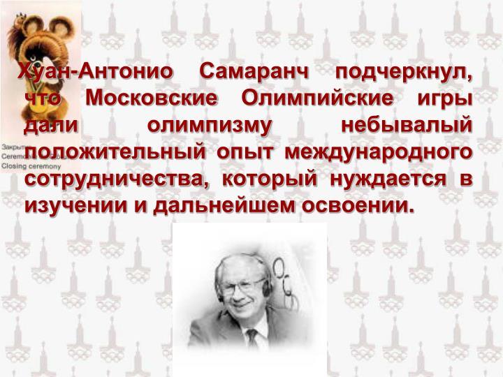Хуан-Антонио Самаранч подчеркнул, что Московские Олимпийские игры дали олимпизму небывалый положительный опыт международного сотрудничества, который нуждается в изучении и дальнейшем освоении.